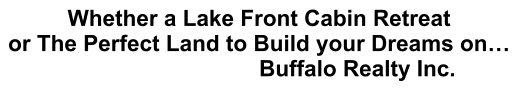 Whether a Lake Front Cabin Retreat or The Perfect Land to Build your Dreams on… Buffalo Realty Inc.